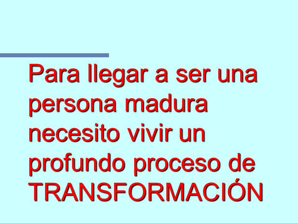 Para llegar a ser una persona madura necesito vivir un profundo proceso de TRANSFORMACIÓN