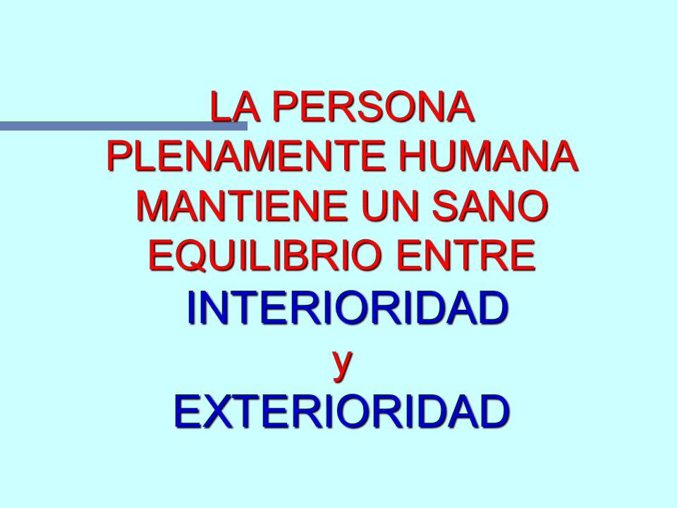 LA PERSONA PLENAMENTE HUMANA MANTIENE UN SANO EQUILIBRIO ENTRE INTERIORIDAD y EXTERIORIDAD