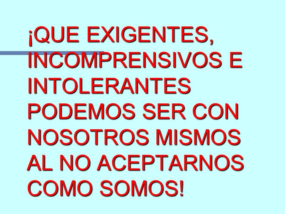 ¡QUE EXIGENTES, INCOMPRENSIVOS E INTOLERANTES PODEMOS SER CON NOSOTROS MISMOS AL NO ACEPTARNOS COMO SOMOS!