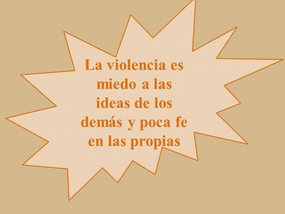 La violencia es miedo a las ideas de los demás y poca fe en las propias