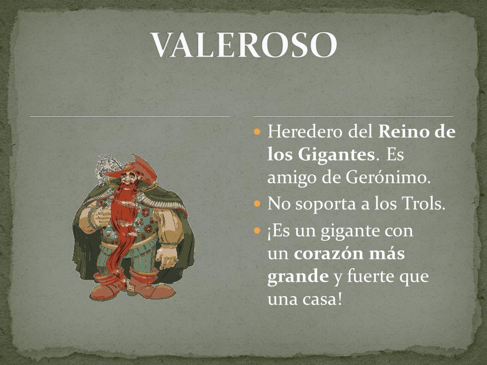 VALEROSO Heredero del Reino de los Gigantes. Es amigo de Gerónimo.