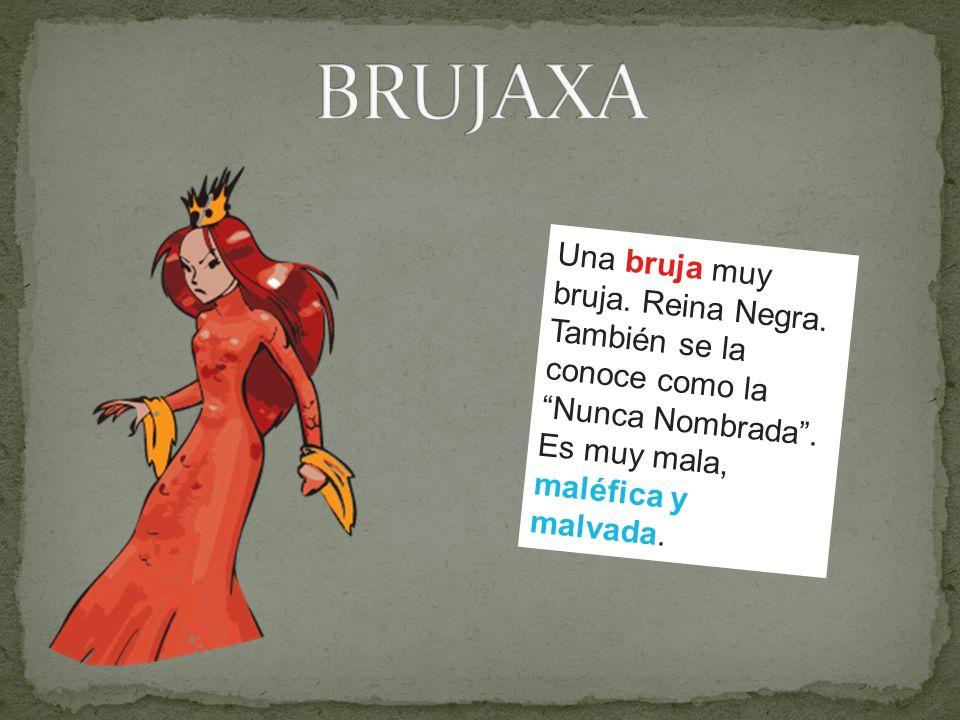 BRUJAXA Una bruja muy bruja. Reina Negra. También se la conoce como la Nunca Nombrada . Es muy mala,