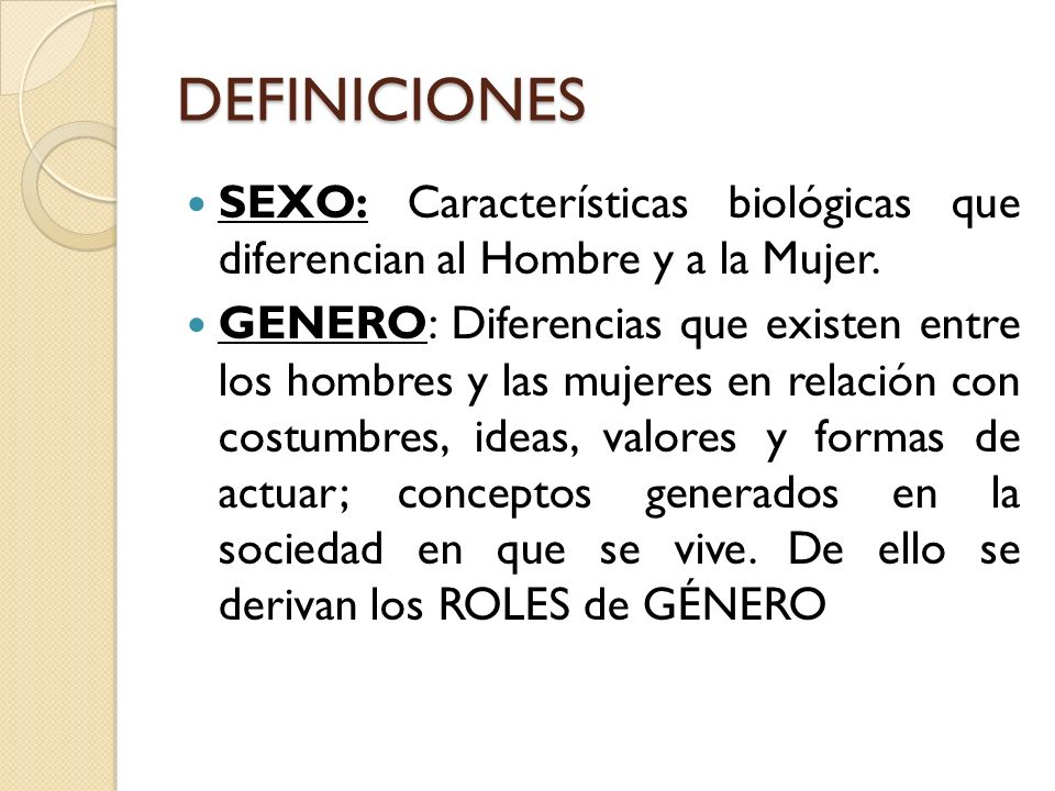 DEFINICIONES SEXO: Características biológicas que diferencian al Hombre y a la Mujer.
