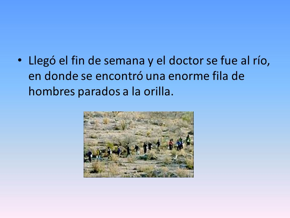 Llegó el fin de semana y el doctor se fue al río, en donde se encontró una enorme fila de hombres parados a la orilla.