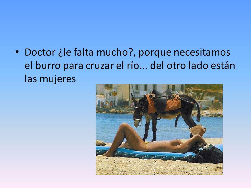 Doctor ¿le falta mucho , porque necesitamos el burro para cruzar el río...