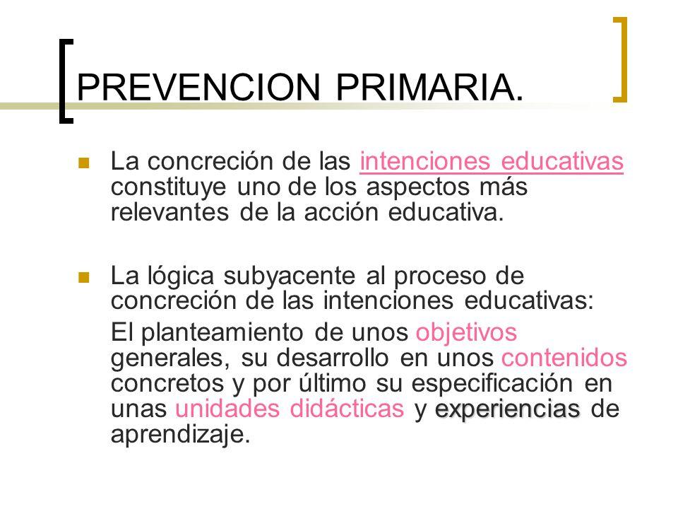 PREVENCION PRIMARIA. La concreción de las intenciones educativas constituye uno de los aspectos más relevantes de la acción educativa.