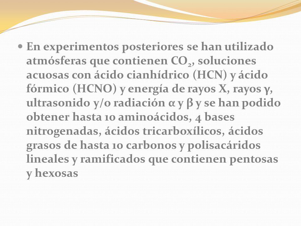 En experimentos posteriores se han utilizado atmósferas que contienen CO2, soluciones acuosas con ácido cianhídrico (HCN) y ácido fórmico (HCNO) y energía de rayos X, rayos γ, ultrasonido y/o radiación α y β y se han podido obtener hasta 10 aminoácidos, 4 bases nitrogenadas, ácidos tricarboxílicos, ácidos grasos de hasta 10 carbonos y polisacáridos lineales y ramificados que contienen pentosas y hexosas