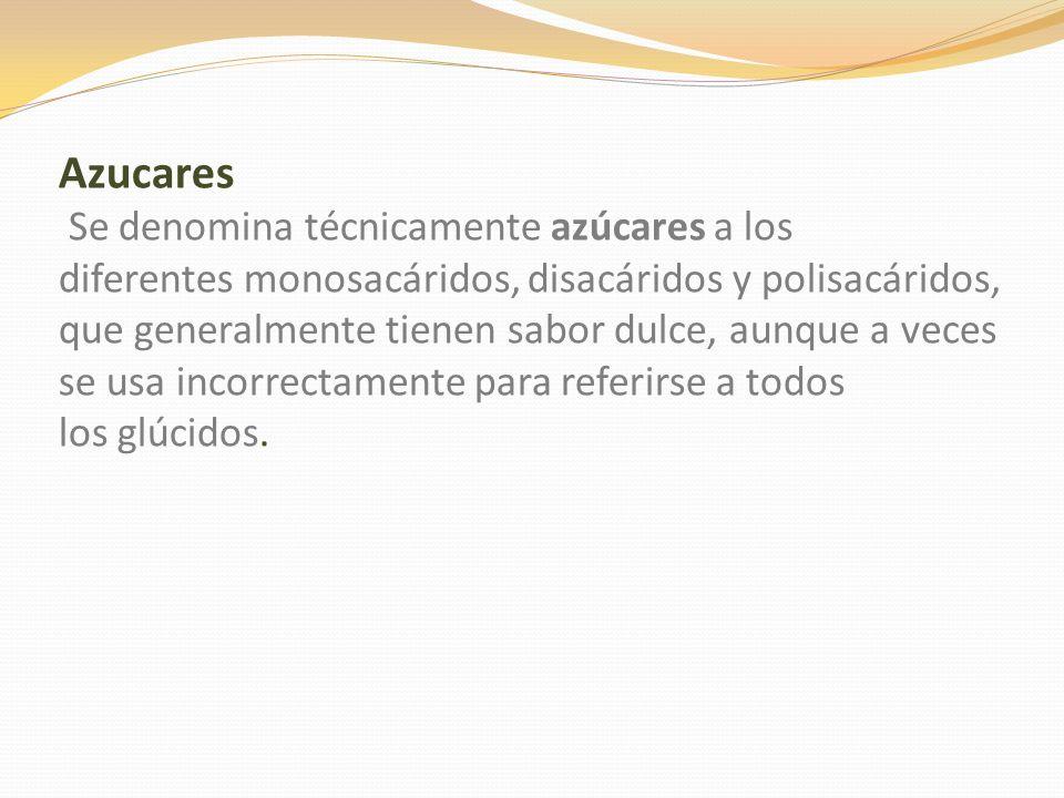Azucares Se denomina técnicamente azúcares a los diferentes monosacáridos, disacáridos y polisacáridos, que generalmente tienen sabor dulce, aunque a veces se usa incorrectamente para referirse a todos los glúcidos.