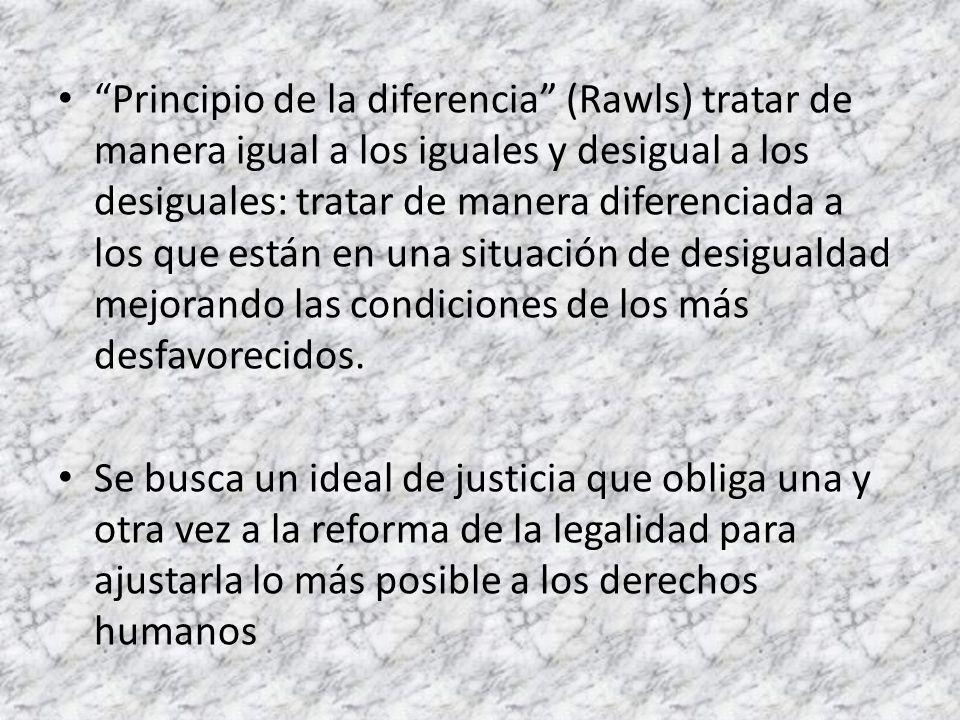 Principio de la diferencia (Rawls) tratar de manera igual a los iguales y desigual a los desiguales: tratar de manera diferenciada a los que están en una situación de desigualdad mejorando las condiciones de los más desfavorecidos.