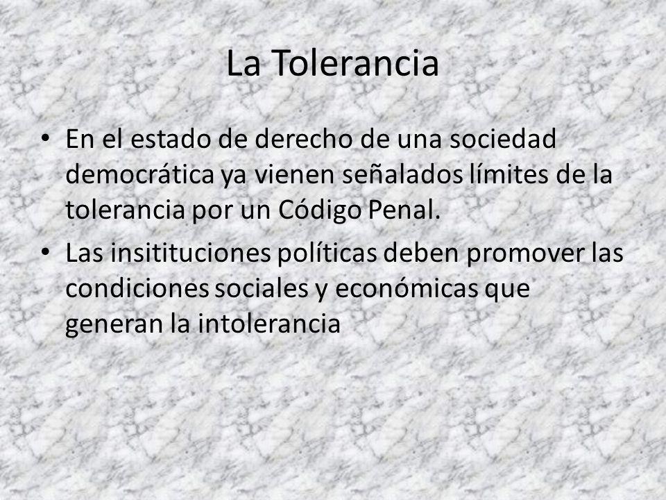 La Tolerancia En el estado de derecho de una sociedad democrática ya vienen señalados límites de la tolerancia por un Código Penal.