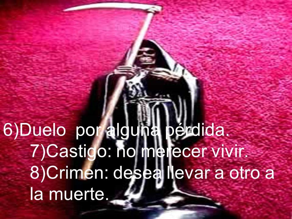 6)Duelo por alguna pérdida. 7)Castigo: no merecer vivir