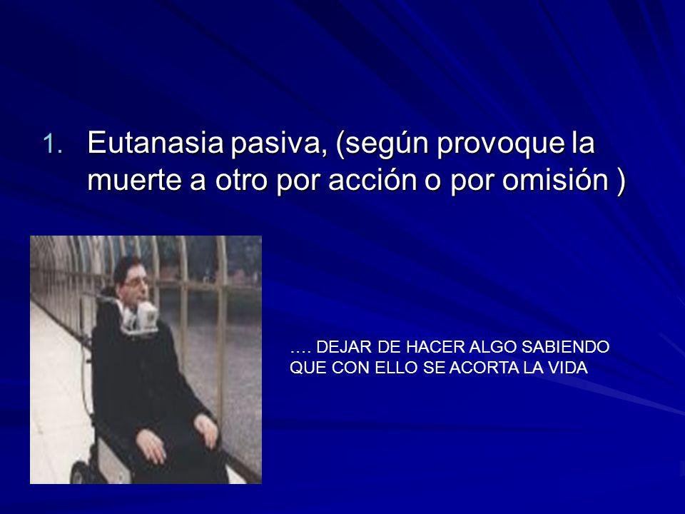 Eutanasia pasiva, (según provoque la muerte a otro por acción o por omisión )