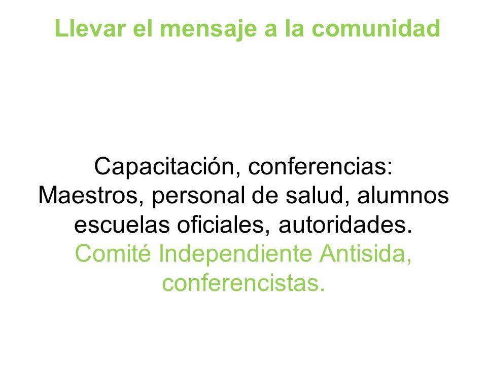 Llevar el mensaje a la comunidad Capacitación, conferencias: Maestros, personal de salud, alumnos escuelas oficiales, autoridades.