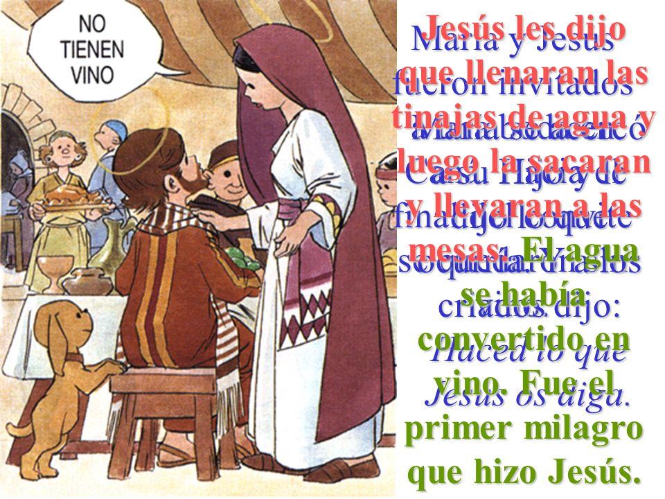 Jesús les dijo que llenaran las tinajas de agua y luego la sacaran y llevaran a las mesas. El agua se había convertido en vino. Fue el primer milagro que hizo Jesús.