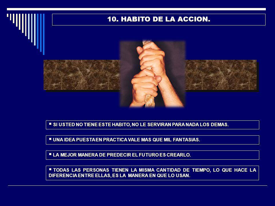10. HABITO DE LA ACCION. SI USTED NO TIENE ESTE HABITO, NO LE SERVIRAN PARA NADA LOS DEMAS. UNA IDEA PUESTA EN PRACTICA VALE MAS QUE MIL FANTASIAS.