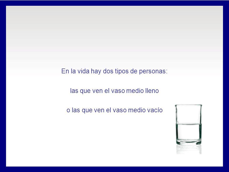 En la vida hay dos tipos de personas: las que ven el vaso medio lleno o las que ven el vaso medio vacío