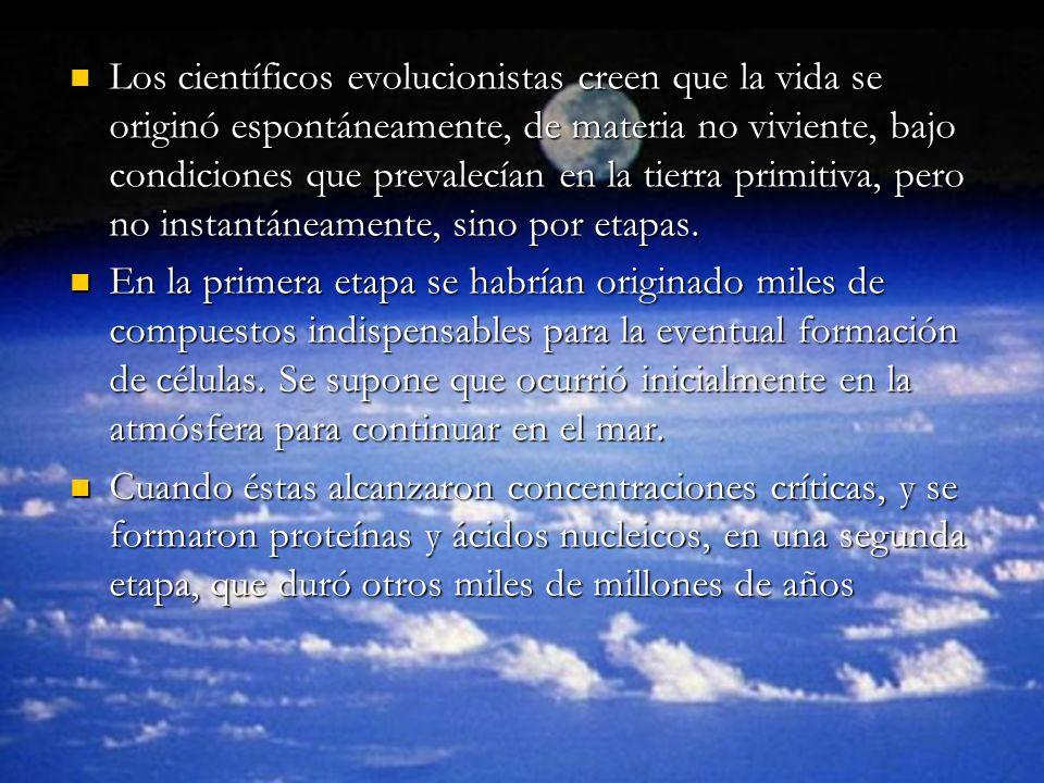 Los científicos evolucionistas creen que la vida se originó espontáneamente, de materia no viviente, bajo condiciones que prevalecían en la tierra primitiva, pero no instantáneamente, sino por etapas.