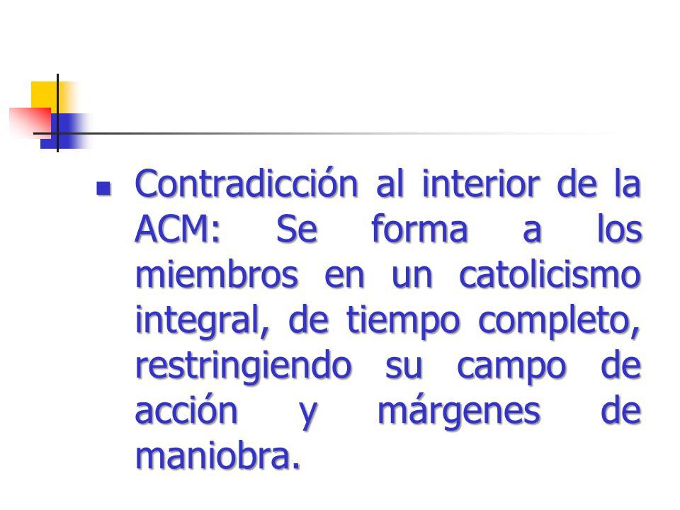 Contradicción al interior de la ACM: Se forma a los miembros en un catolicismo integral, de tiempo completo, restringiendo su campo de acción y márgenes de maniobra.