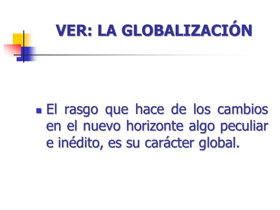 VER: LA GLOBALIZACIÓN El rasgo que hace de los cambios en el nuevo horizonte algo peculiar e inédito, es su carácter global.