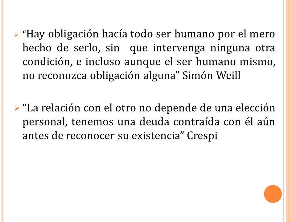 Hay obligación hacía todo ser humano por el mero hecho de serlo, sin que intervenga ninguna otra condición, e incluso aunque el ser humano mismo, no reconozca obligación alguna Simón Weill
