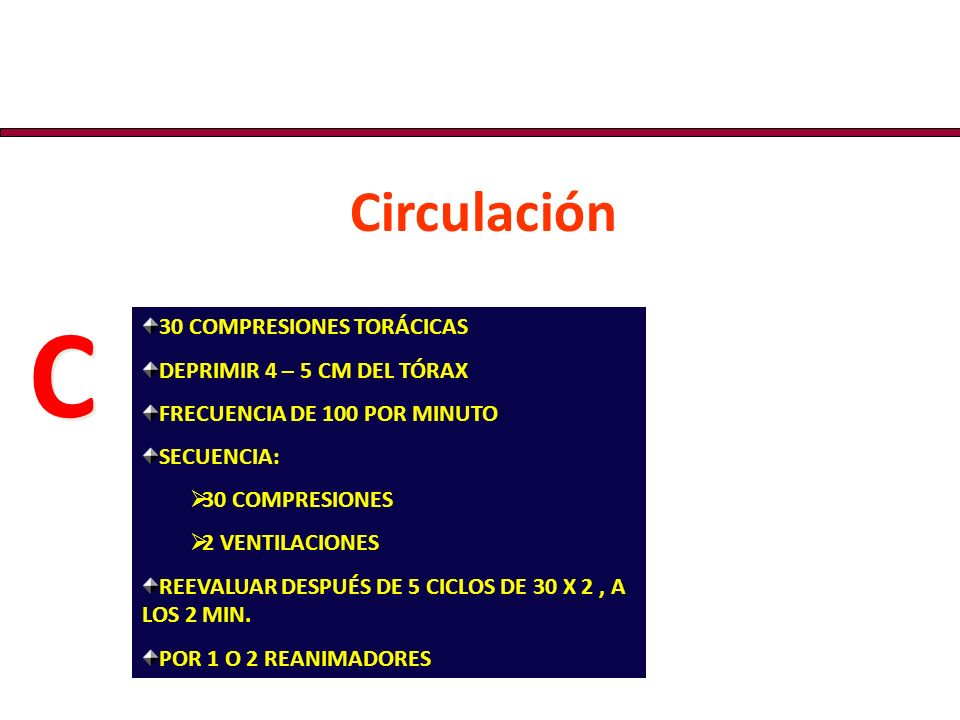 C Circulación 30 COMPRESIONES TORÁCICAS DEPRIMIR 4 – 5 CM DEL TÓRAX