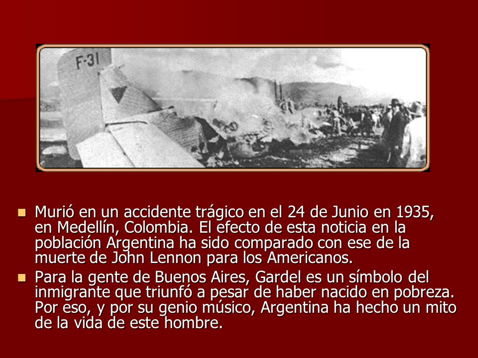 Murió en un accidente trágico en el 24 de Junio en 1935, en Medellín, Colombia. El efecto de esta noticia en la población Argentina ha sido comparado con ese de la muerte de John Lennon para los Americanos.