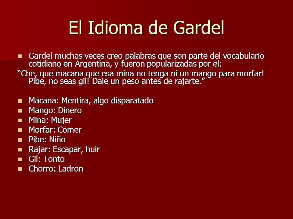 El Idioma de Gardel Gardel muchas veces creo palabras que son parte del vocabulario cotidiano en Argentina, y fueron popularizadas por el:
