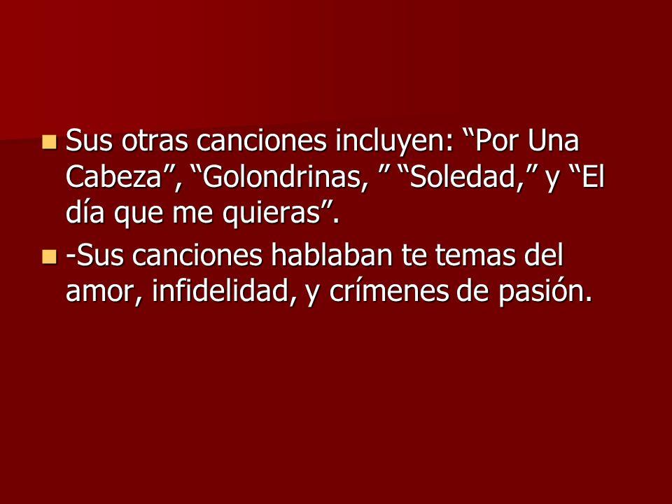 Sus otras canciones incluyen: Por Una Cabeza , Golondrinas, Soledad, y El día que me quieras .