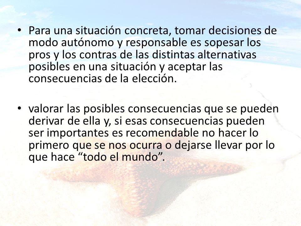 Para una situación concreta, tomar decisiones de modo autónomo y responsable es sopesar los pros y los contras de las distintas alternativas posibles en una situación y aceptar las consecuencias de la elección.