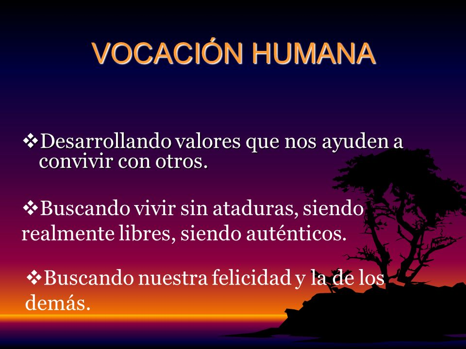 VOCACIÓN HUMANA Desarrollando valores que nos ayuden a convivir con otros. Buscando vivir sin ataduras, siendo realmente libres, siendo auténticos.