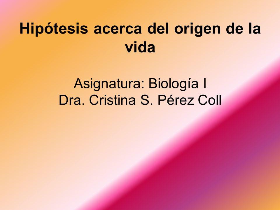Hipótesis acerca del origen de la vida Asignatura: Biología I Dra