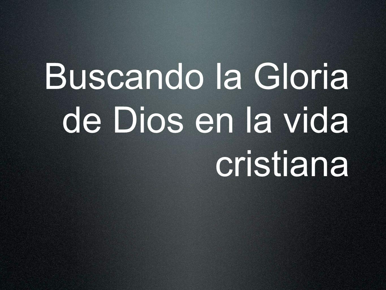 Buscando la Gloria de Dios en la vida cristiana
