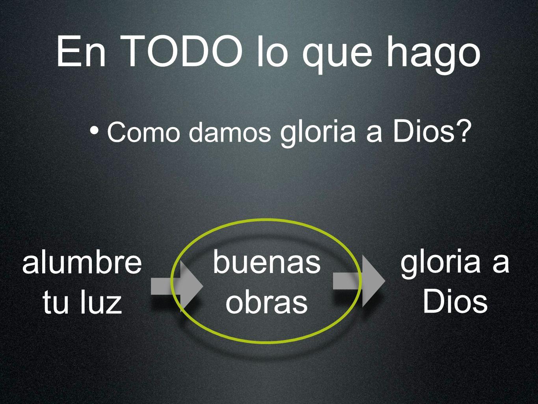 En TODO lo que hago alumbre tu luz buenas obras gloria a Dios