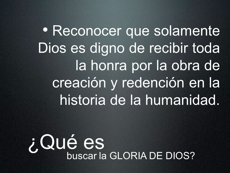 Reconocer que solamente Dios es digno de recibir toda la honra por la obra de creación y redención en la historia de la humanidad.