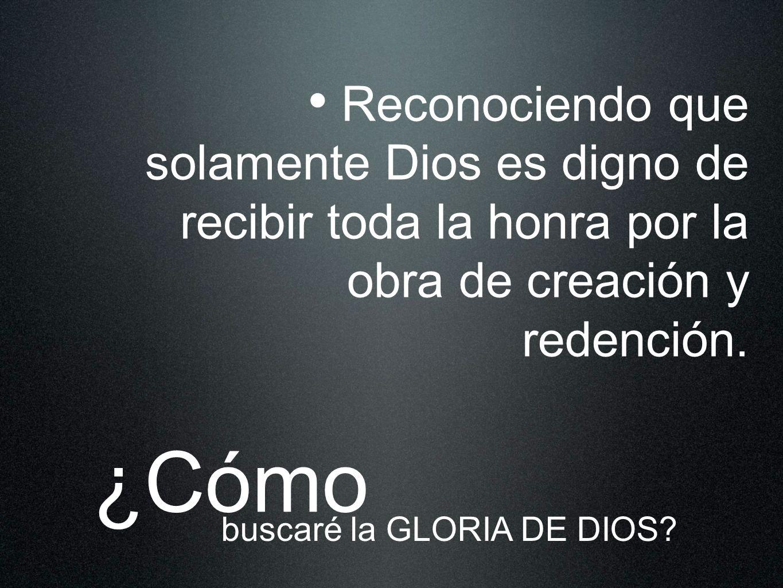 Reconociendo que solamente Dios es digno de recibir toda la honra por la obra de creación y redención.