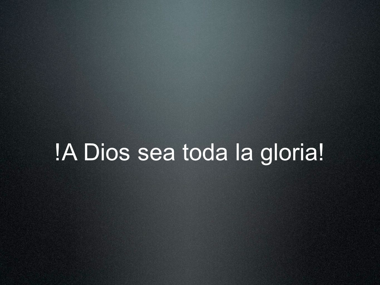 !A Dios sea toda la gloria!