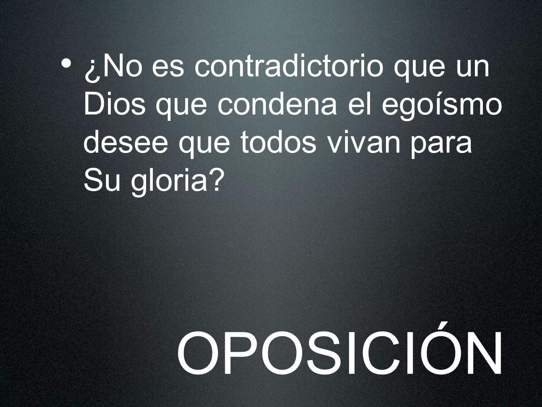 ¿No es contradictorio que un Dios que condena el egoísmo desee que todos vivan para Su gloria