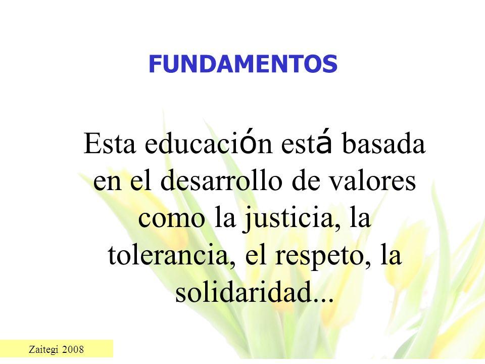FUNDAMENTOS Esta educación está basada en el desarrollo de valores como la justicia, la tolerancia, el respeto, la solidaridad...