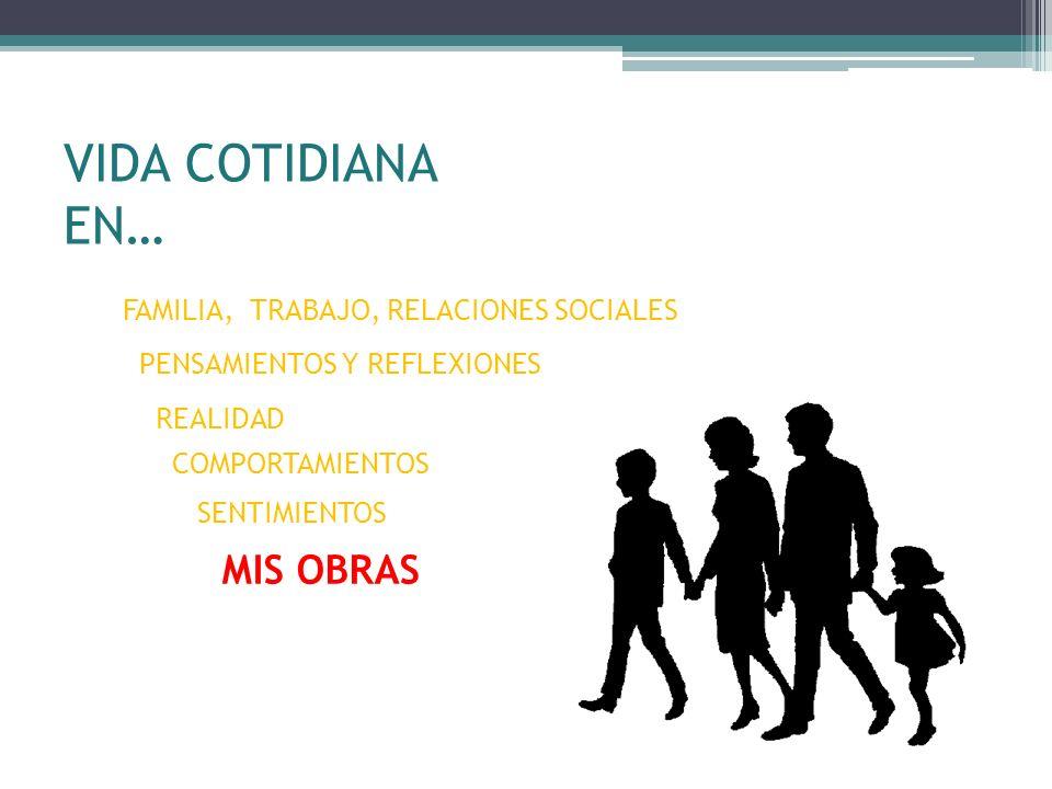 VIDA COTIDIANA EN… MIS OBRAS FAMILIA, TRABAJO, RELACIONES SOCIALES