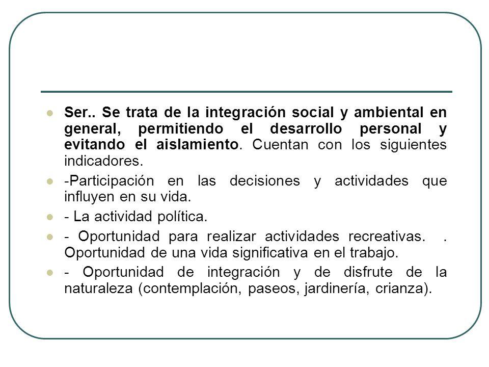 Ser.. Se trata de la integración social y ambiental en general, permitiendo el desarrollo personal y evitando el aislamiento. Cuentan con los siguientes indicadores.