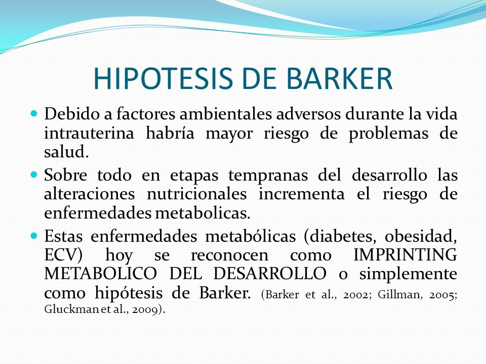 HIPOTESIS DE BARKER Debido a factores ambientales adversos durante la vida intrauterina habría mayor riesgo de problemas de salud.