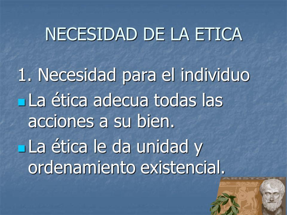 NECESIDAD DE LA ETICA 1. Necesidad para el individuo. La ética adecua todas las acciones a su bien.