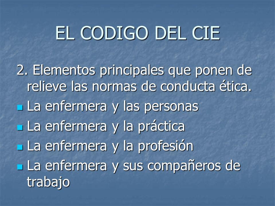 EL CODIGO DEL CIE 2. Elementos principales que ponen de relieve las normas de conducta ética. La enfermera y las personas.