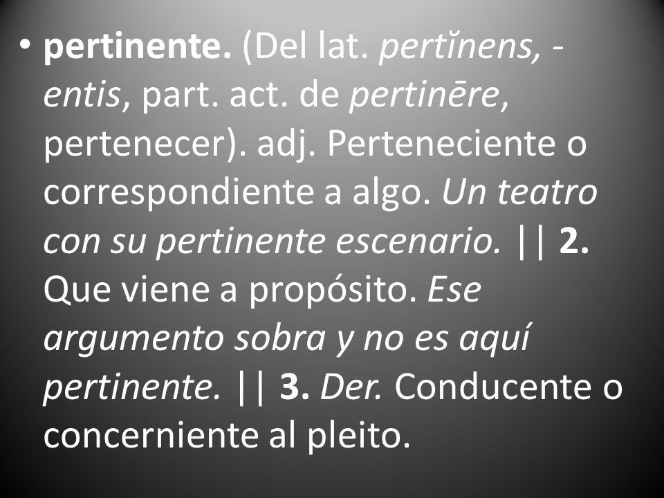 pertinente. (Del lat. pertĭnens, -entis, part. act