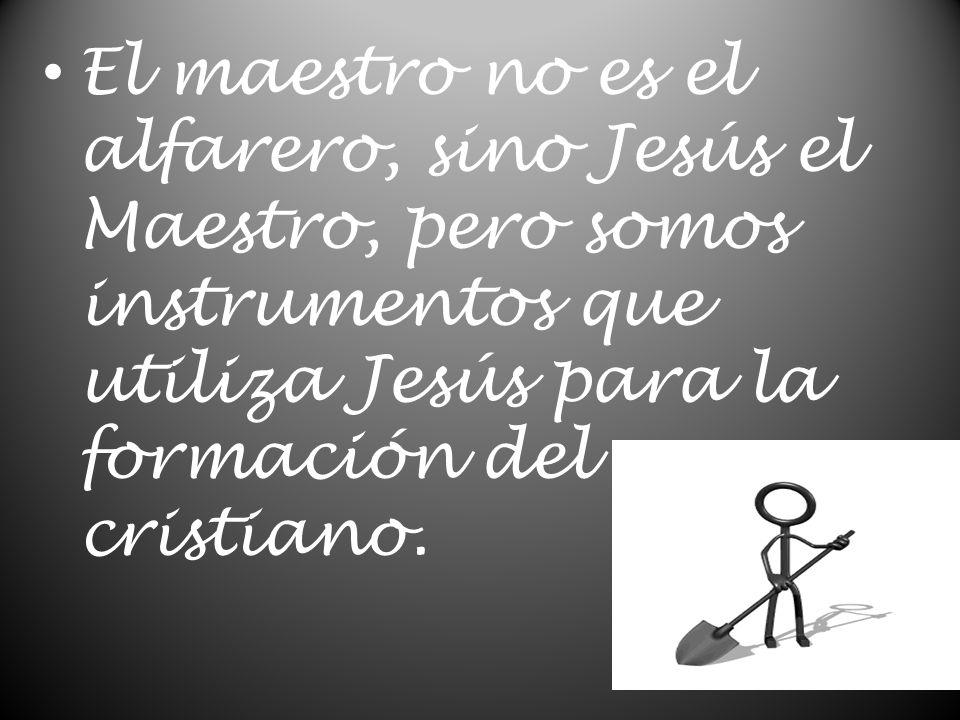 El maestro no es el alfarero, sino Jesús el Maestro, pero somos instrumentos que utiliza Jesús para la formación del cristiano.