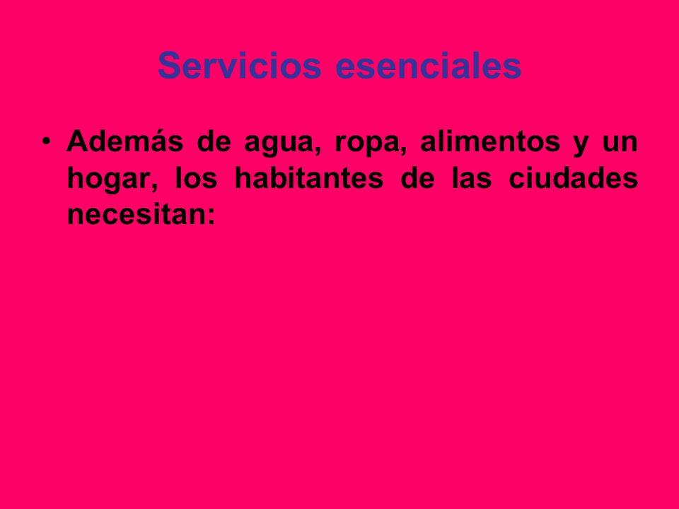 Servicios esenciales Además de agua, ropa, alimentos y un hogar, los habitantes de las ciudades necesitan: