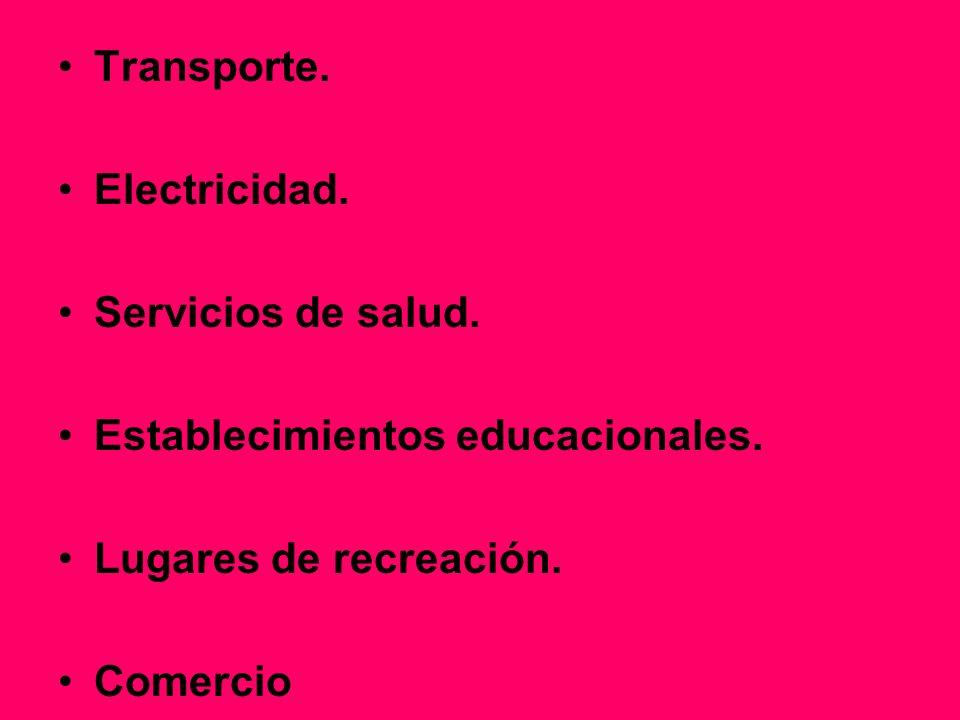Transporte. Electricidad. Servicios de salud. Establecimientos educacionales. Lugares de recreación.