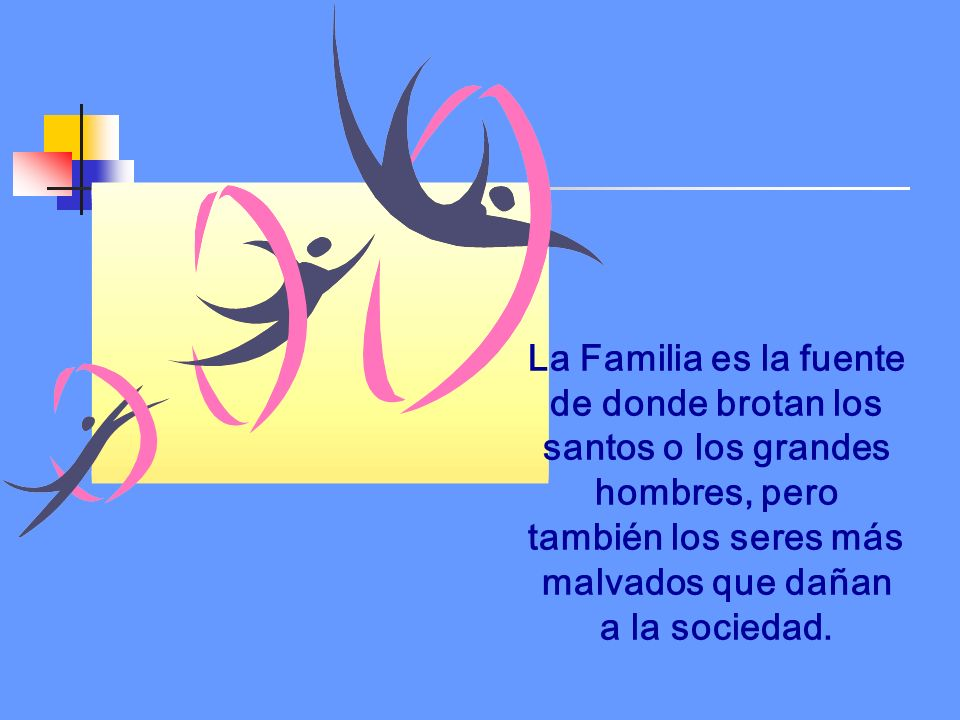 La Familia es la fuente de donde brotan los santos o los grandes hombres, pero también los seres más malvados que dañan a la sociedad.