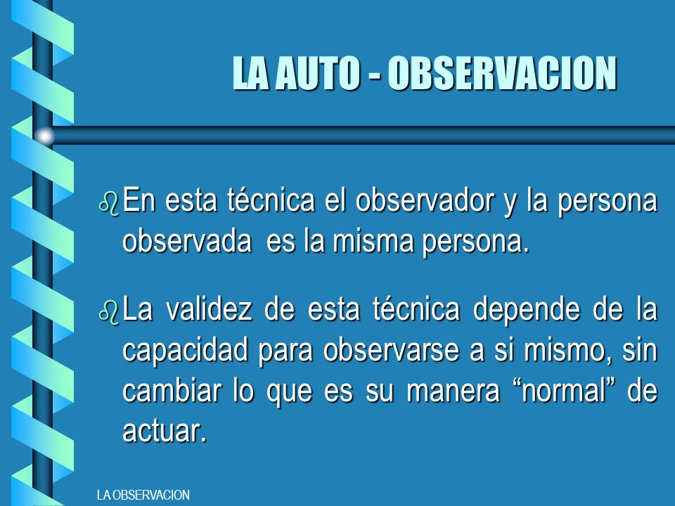 LA AUTO - OBSERVACION En esta técnica el observador y la persona observada es la misma persona.