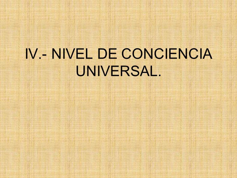 IV.- NIVEL DE CONCIENCIA UNIVERSAL.